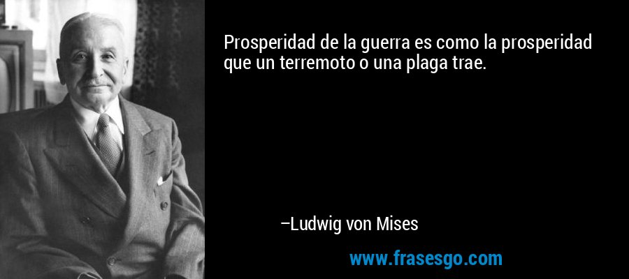 Prosperidad de la guerra es como la prosperidad que un terremoto o una plaga trae. – Ludwig von Mises