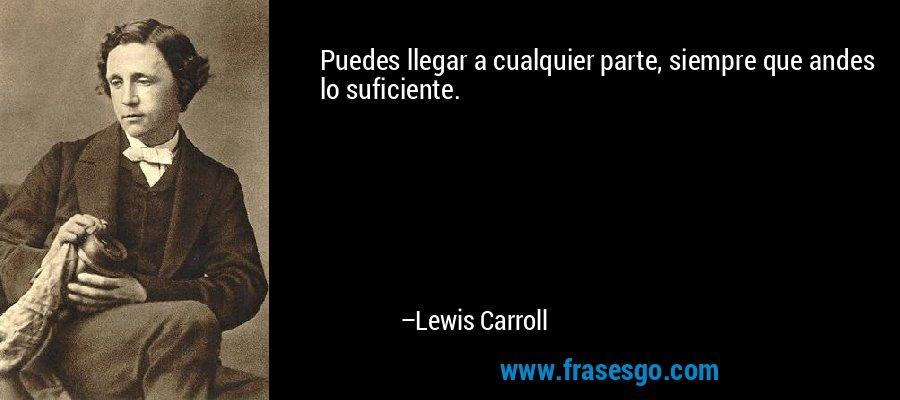 Puedes llegar a cualquier parte, siempre que andes lo suficiente. – Lewis Carroll