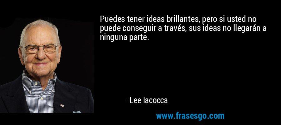 Puedes tener ideas brillantes, pero si usted no puede conseguir a través, sus ideas no llegarán a ninguna parte. – Lee Iacocca