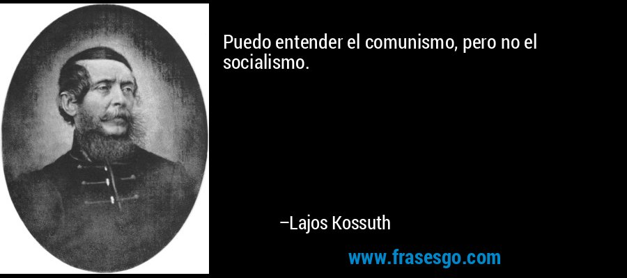 Puedo entender el comunismo, pero no el socialismo. – Lajos Kossuth