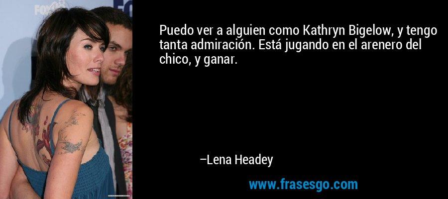 Puedo ver a alguien como Kathryn Bigelow, y tengo tanta admiración. Está jugando en el arenero del chico, y ganar. – Lena Headey