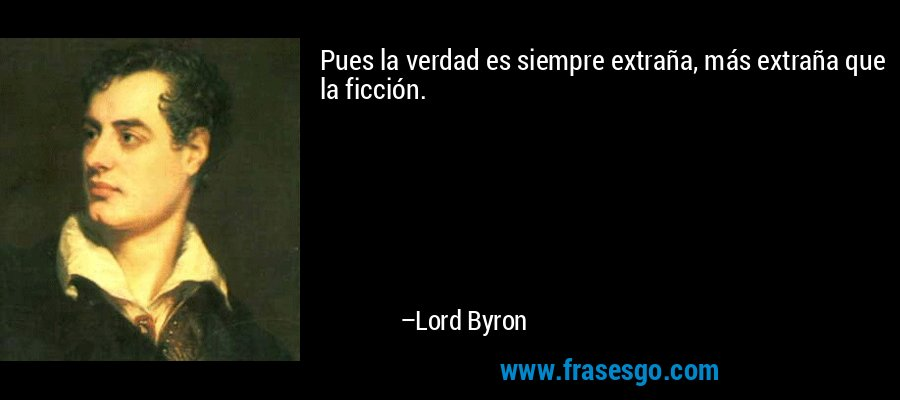 Pues la verdad es siempre extraña, más extraña que la ficción. – Lord Byron