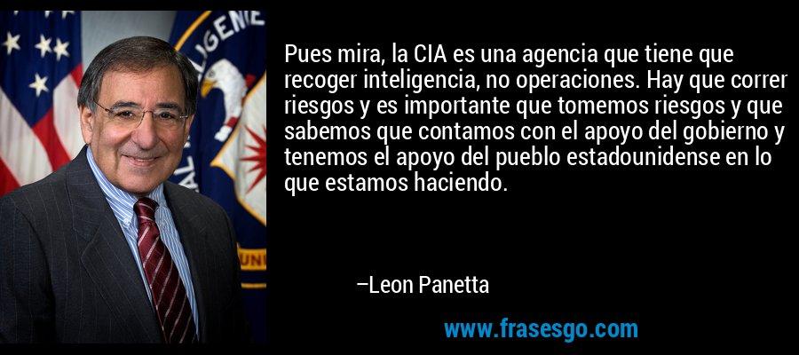 Pues mira, la CIA es una agencia que tiene que recoger inteligencia, no operaciones. Hay que correr riesgos y es importante que tomemos riesgos y que sabemos que contamos con el apoyo del gobierno y tenemos el apoyo del pueblo estadounidense en lo que estamos haciendo. – Leon Panetta