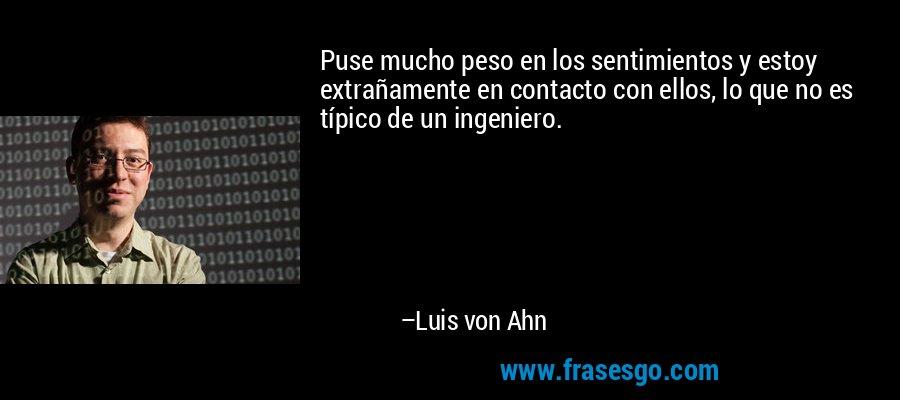 Puse mucho peso en los sentimientos y estoy extrañamente en contacto con ellos, lo que no es típico de un ingeniero. – Luis von Ahn