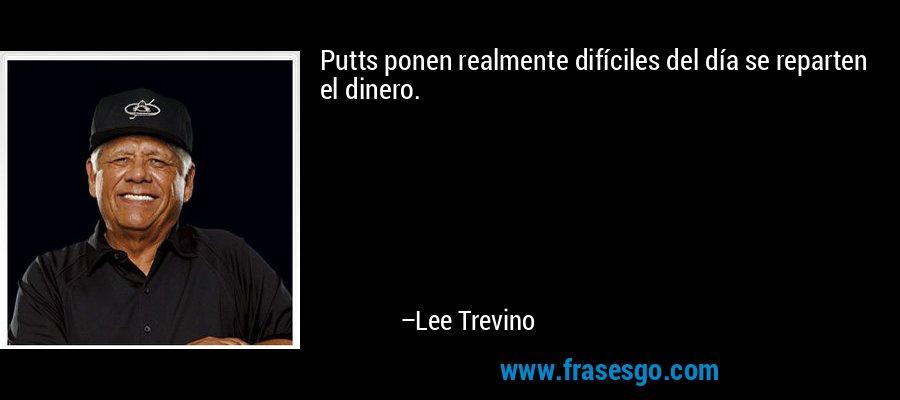 Putts ponen realmente difíciles del día se reparten el dinero. – Lee Trevino