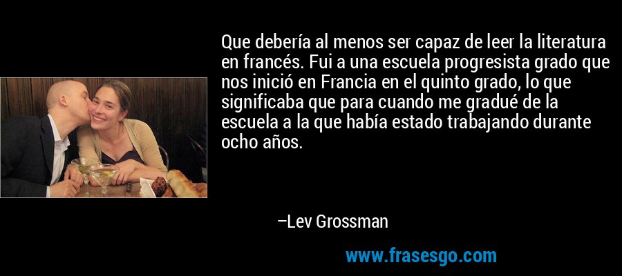 Que debería al menos ser capaz de leer la literatura en francés. Fui a una escuela progresista grado que nos inició en Francia en el quinto grado, lo que significaba que para cuando me gradué de la escuela a la que había estado trabajando durante ocho años. – Lev Grossman