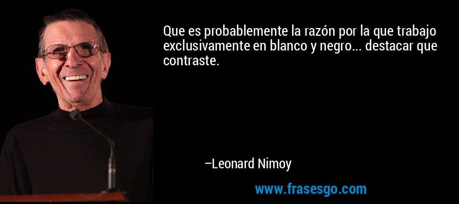 Que es probablemente la razón por la que trabajo exclusivamente en blanco y negro... destacar que contraste. – Leonard Nimoy
