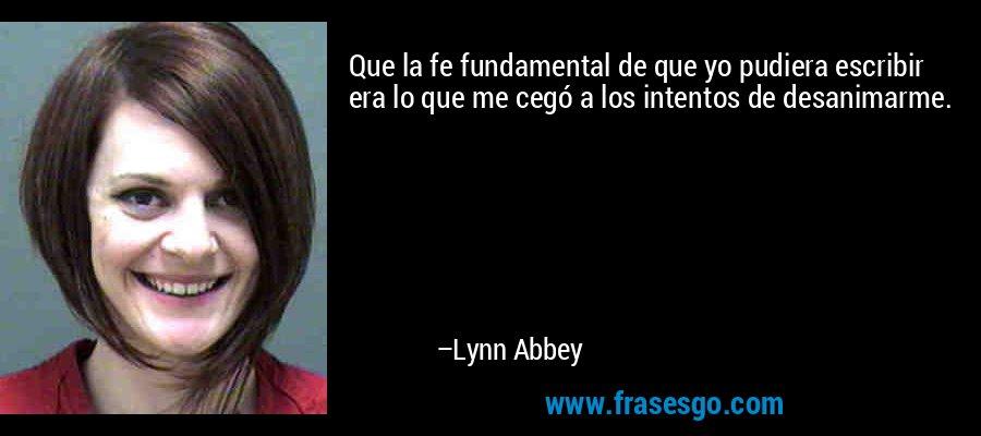 Que la fe fundamental de que yo pudiera escribir era lo que me cegó a los intentos de desanimarme. – Lynn Abbey