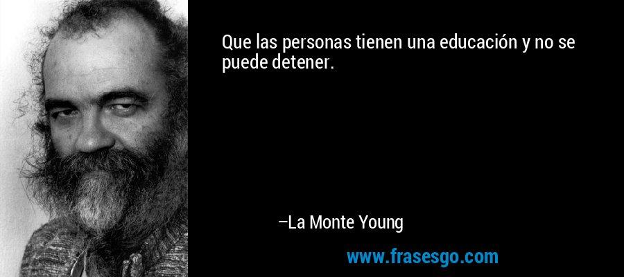 Que las personas tienen una educación y no se puede detener. – La Monte Young