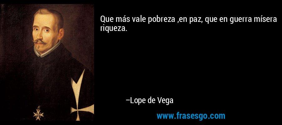 Que más vale pobreza ,en paz, que en guerra mísera riqueza. – Lope de Vega