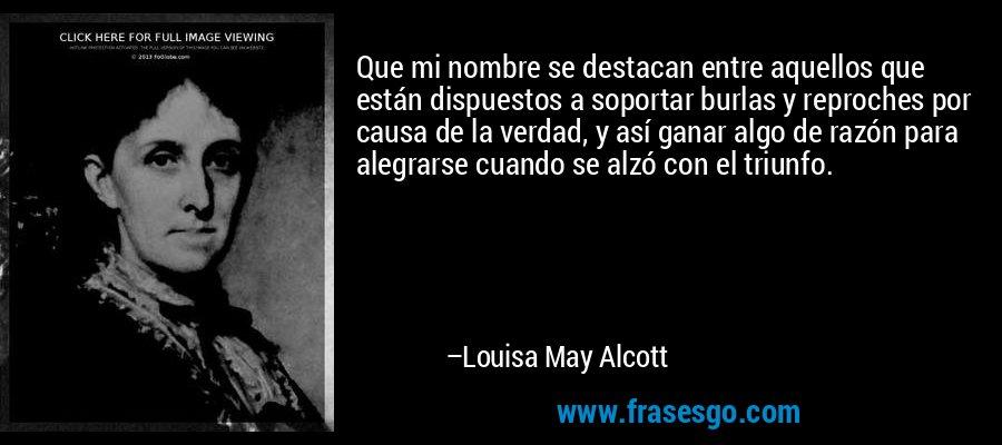 Que mi nombre se destacan entre aquellos que están dispuestos a soportar burlas y reproches por causa de la verdad, y así ganar algo de razón para alegrarse cuando se alzó con el triunfo. – Louisa May Alcott