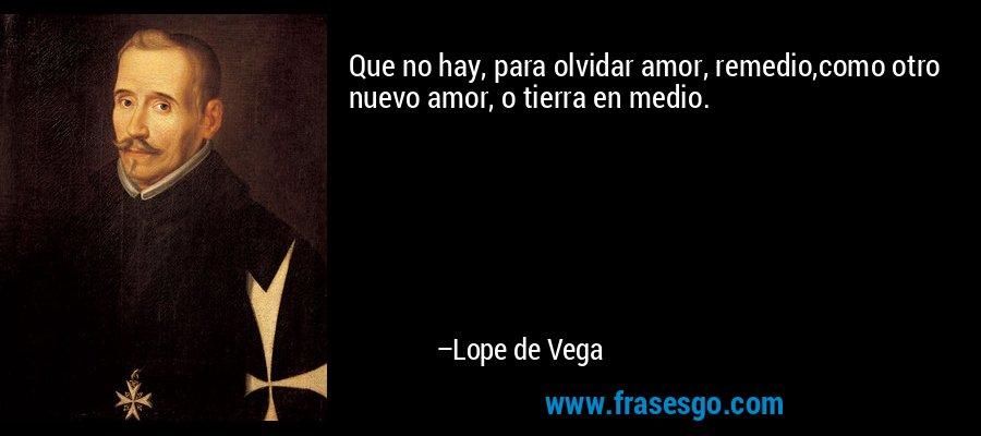Que no hay, para olvidar amor, remedio,como otro nuevo amor, o tierra en medio. – Lope de Vega