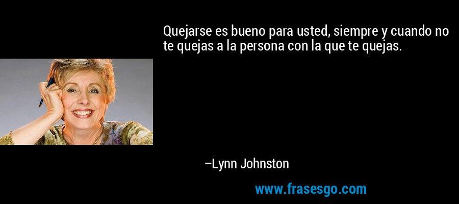 Quejarse es bueno para usted, siempre y cuando no te quejas a la persona con la que te quejas. – Lynn Johnston