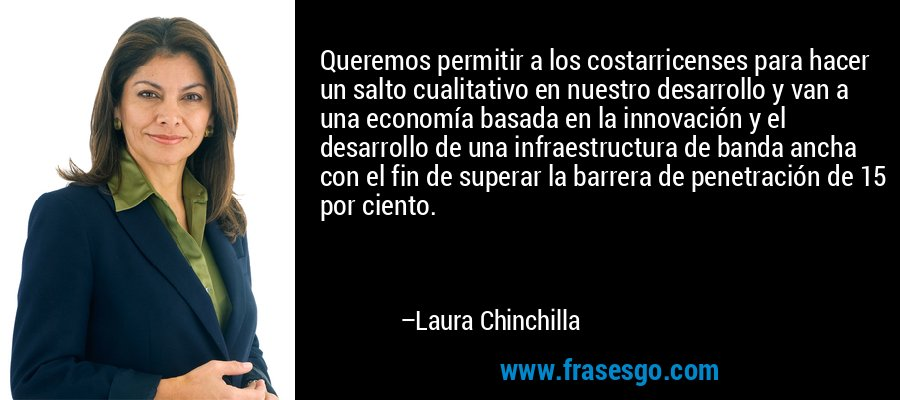 Queremos permitir a los costarricenses para hacer un salto cualitativo en nuestro desarrollo y van a una economía basada en la innovación y el desarrollo de una infraestructura de banda ancha con el fin de superar la barrera de penetración de 15 por ciento. – Laura Chinchilla