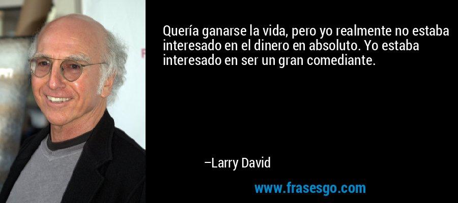 Quería ganarse la vida, pero yo realmente no estaba interesado en el dinero en absoluto. Yo estaba interesado en ser un gran comediante. – Larry David
