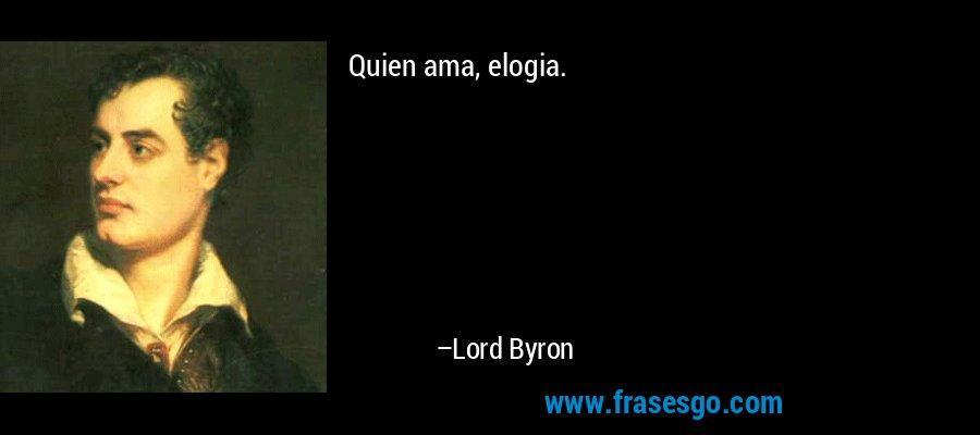 Quien ama, elogia. – Lord Byron