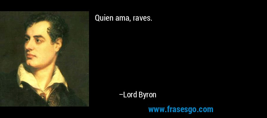 Quien ama, raves. – Lord Byron