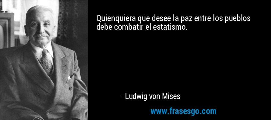 Quienquiera que desee la paz entre los pueblos debe combatir el estatismo. – Ludwig von Mises