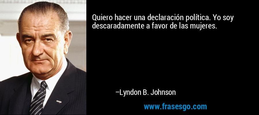 Quiero hacer una declaración política. Yo soy descaradamente a favor de las mujeres. – Lyndon B. Johnson