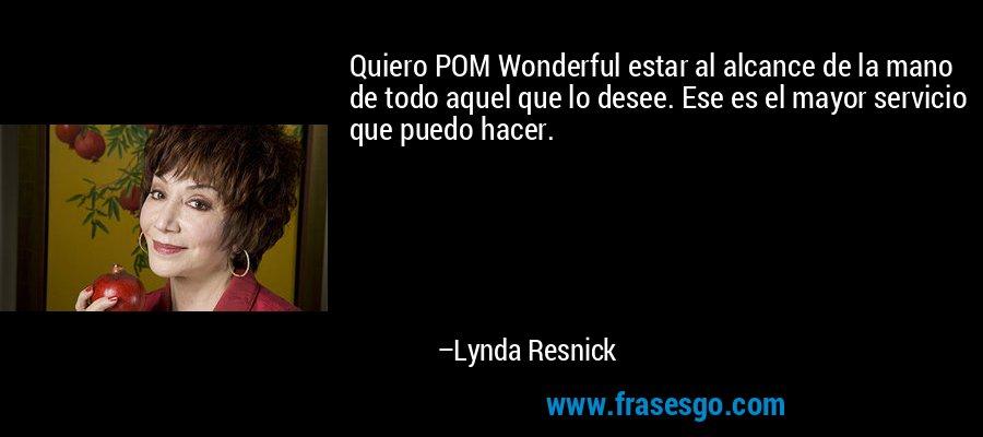 Quiero POM Wonderful estar al alcance de la mano de todo aquel que lo desee. Ese es el mayor servicio que puedo hacer. – Lynda Resnick