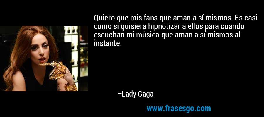 Quiero que mis fans que aman a sí mismos. Es casi como si quisiera hipnotizar a ellos para cuando escuchan mi música que aman a sí mismos al instante. – Lady Gaga