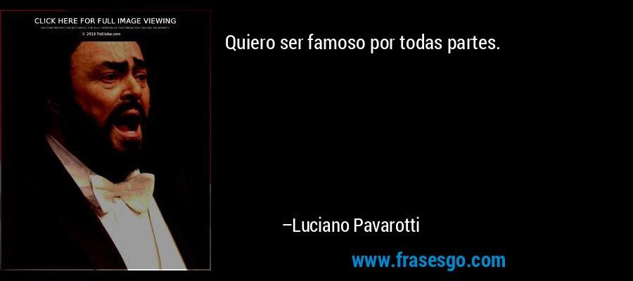 Quiero ser famoso por todas partes. – Luciano Pavarotti