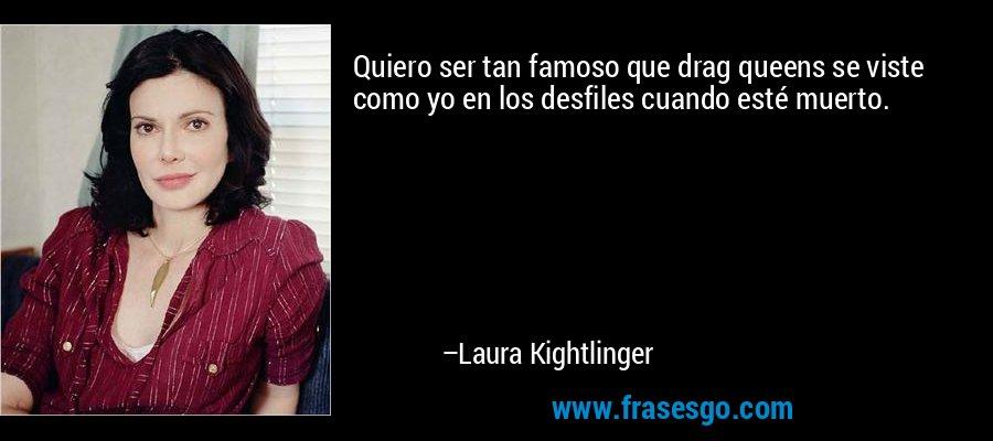 Quiero ser tan famoso que drag queens se viste como yo en los desfiles cuando esté muerto. – Laura Kightlinger