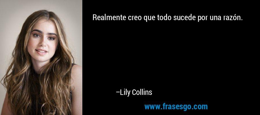 Realmente creo que todo sucede por una razón. – Lily Collins