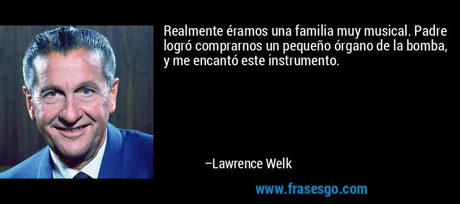 Realmente éramos una familia muy musical. Padre logró comprarnos un pequeño órgano de la bomba, y me encantó este instrumento. – Lawrence Welk