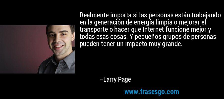 Realmente importa si las personas están trabajando en la generación de energía limpia o mejorar el transporte o hacer que Internet funcione mejor y todas esas cosas. Y pequeños grupos de personas pueden tener un impacto muy grande. – Larry Page