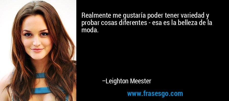 Realmente me gustaría poder tener variedad y probar cosas diferentes - esa es la belleza de la moda. – Leighton Meester