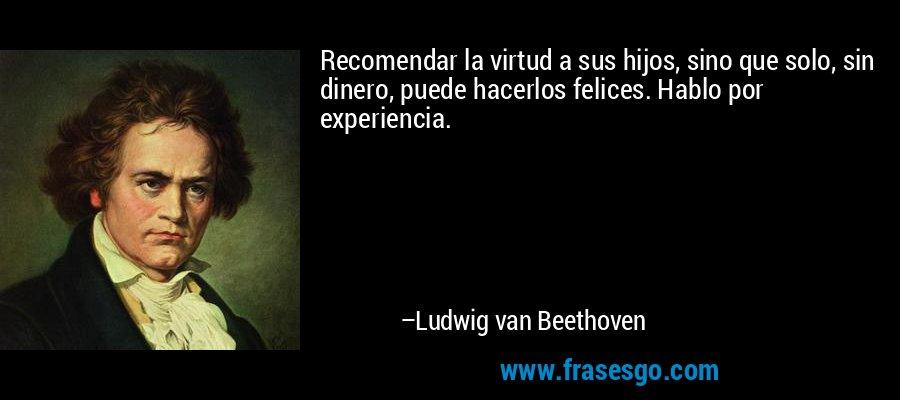 Recomendar la virtud a sus hijos, sino que solo, sin dinero, puede hacerlos felices. Hablo por experiencia. – Ludwig van Beethoven