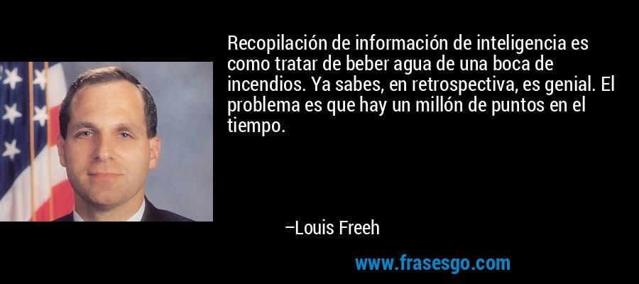 Recopilación de información de inteligencia es como tratar de beber agua de una boca de incendios. Ya sabes, en retrospectiva, es genial. El problema es que hay un millón de puntos en el tiempo. – Louis Freeh