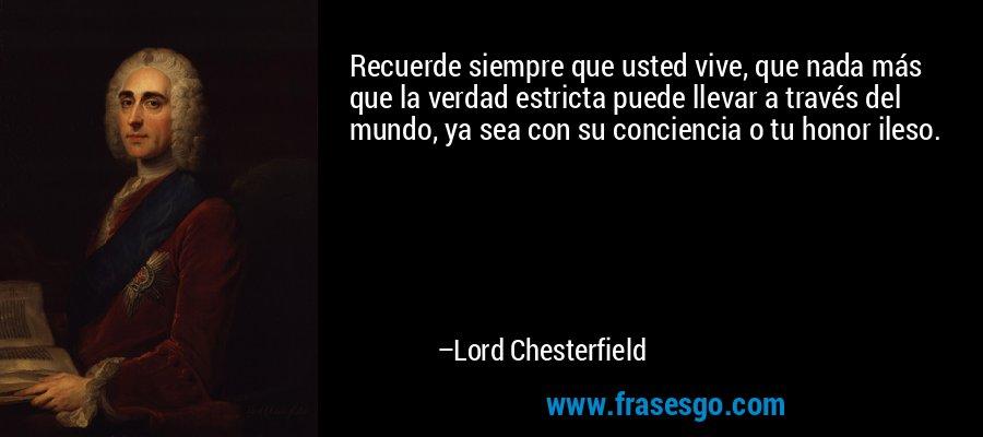 Recuerde siempre que usted vive, que nada más que la verdad estricta puede llevar a través del mundo, ya sea con su conciencia o tu honor ileso. – Lord Chesterfield