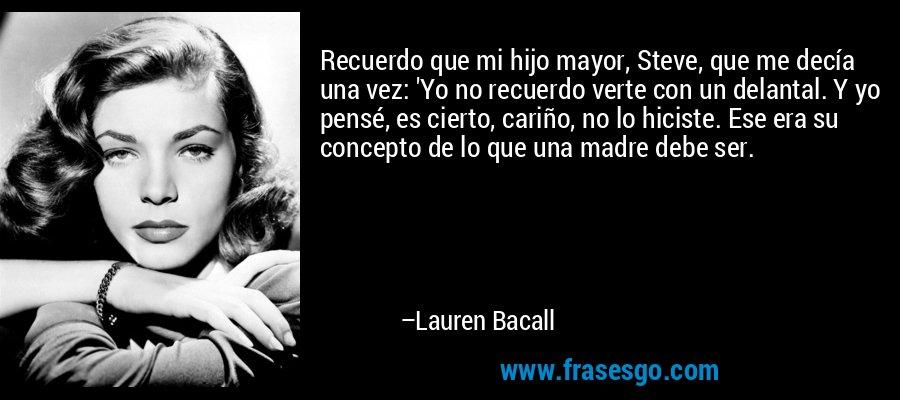 Recuerdo que mi hijo mayor, Steve, que me decía una vez: 'Yo no recuerdo verte con un delantal. Y yo pensé, es cierto, cariño, no lo hiciste. Ese era su concepto de lo que una madre debe ser. – Lauren Bacall