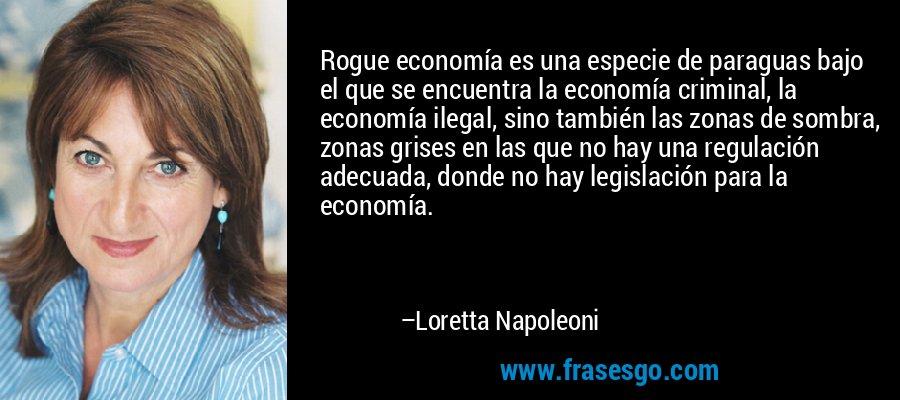 Rogue economía es una especie de paraguas bajo el que se encuentra la economía criminal, la economía ilegal, sino también las zonas de sombra, zonas grises en las que no hay una regulación adecuada, donde no hay legislación para la economía. – Loretta Napoleoni