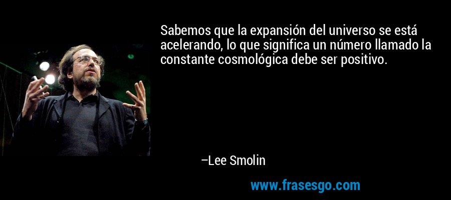 Sabemos que la expansión del universo se está acelerando, lo que significa un número llamado la constante cosmológica debe ser positivo. – Lee Smolin
