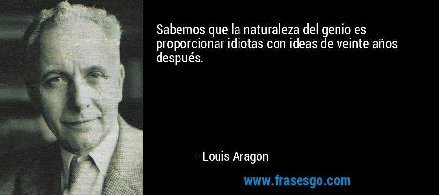 Sabemos que la naturaleza del genio es proporcionar idiotas con ideas de veinte años después. – Louis Aragon