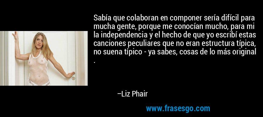 Sabía que colaboran en componer sería difícil para mucha gente, porque me conocían mucho, para mi la independencia y el hecho de que yo escribí estas canciones peculiares que no eran estructura típica, no suena típico - ya sabes, cosas de lo más original . – Liz Phair
