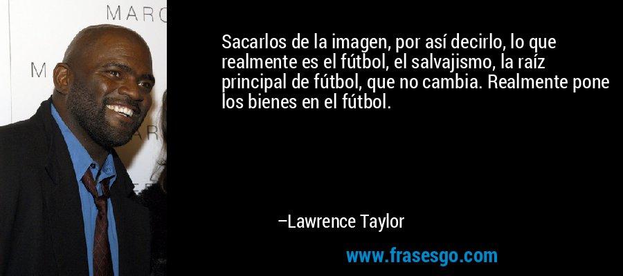 Sacarlos de la imagen, por así decirlo, lo que realmente es el fútbol, el salvajismo, la raíz principal de fútbol, que no cambia. Realmente pone los bienes en el fútbol. – Lawrence Taylor