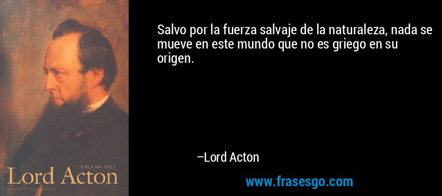 Salvo por la fuerza salvaje de la naturaleza, nada se mueve en este mundo que no es griego en su origen. – Lord Acton