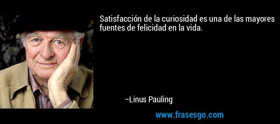 Satisfacción de la curiosidad es una de las mayores fuentes de felicidad en la vida. – Linus Pauling