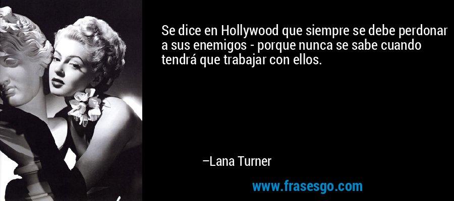 Se dice en Hollywood que siempre se debe perdonar a sus enemigos - porque nunca se sabe cuando tendrá que trabajar con ellos. – Lana Turner