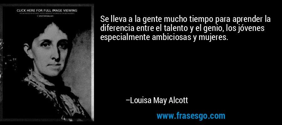 Se lleva a la gente mucho tiempo para aprender la diferencia entre el talento y el genio, los jóvenes especialmente ambiciosas y mujeres. – Louisa May Alcott