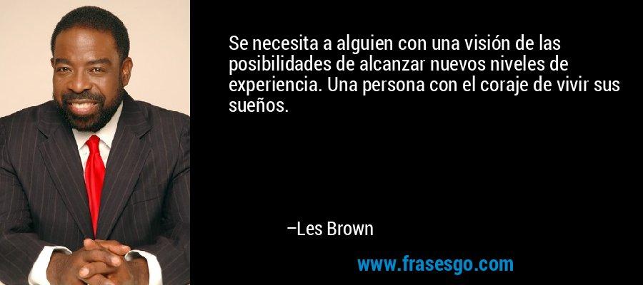 Se necesita a alguien con una visión de las posibilidades de alcanzar nuevos niveles de experiencia. Una persona con el coraje de vivir sus sueños. – Les Brown