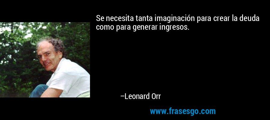 Se necesita tanta imaginación para crear la deuda como para generar ingresos. – Leonard Orr