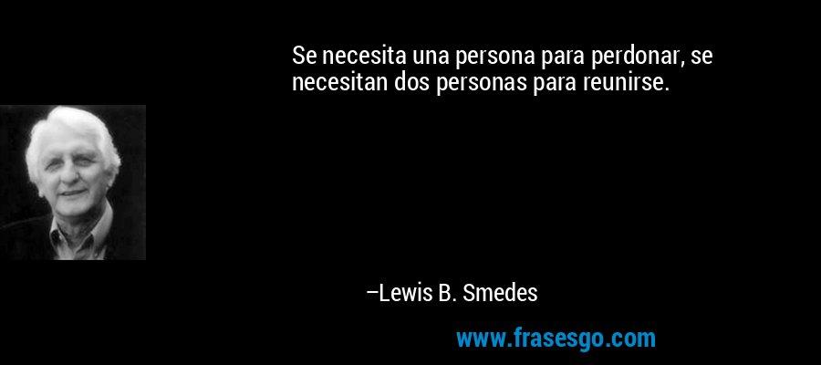 Se necesita una persona para perdonar, se necesitan dos personas para reunirse. – Lewis B. Smedes