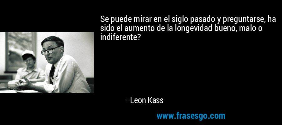 Se puede mirar en el siglo pasado y preguntarse, ha sido el aumento de la longevidad bueno, malo o indiferente? – Leon Kass