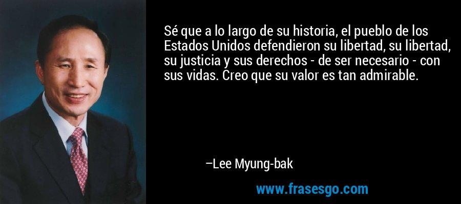 Sé que a lo largo de su historia, el pueblo de los Estados Unidos defendieron su libertad, su libertad, su justicia y sus derechos - de ser necesario - con sus vidas. Creo que su valor es tan admirable. – Lee Myung-bak
