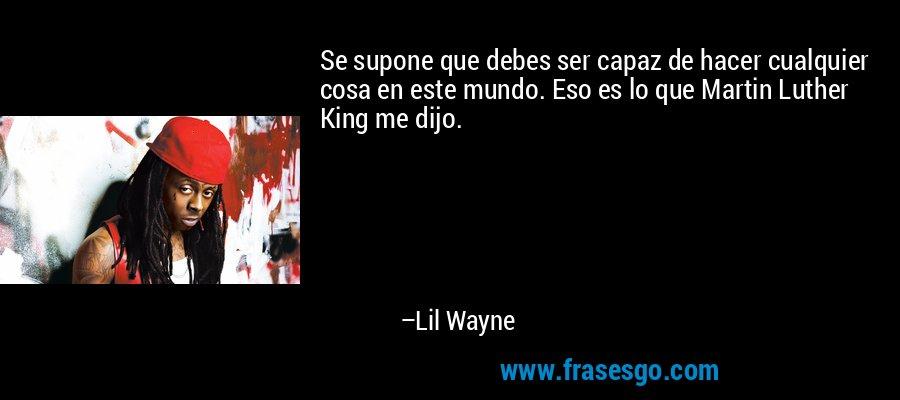 Se supone que debes ser capaz de hacer cualquier cosa en este mundo. Eso es lo que Martin Luther King me dijo. – Lil Wayne